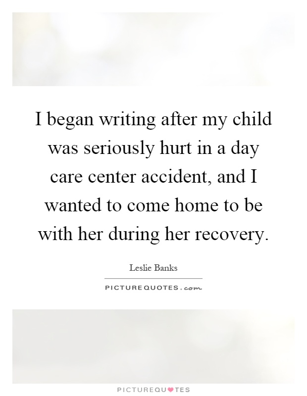 I began writing after my child was seriously hurt in a day care center accident, and I wanted to come home to be with her during her recovery Picture Quote #1