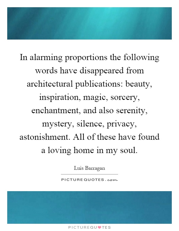 In alarming proportions the following words have disappeared from architectural publications: beauty, inspiration, magic, sorcery, enchantment, and also serenity, mystery, silence, privacy, astonishment. All of these have found a loving home in my soul Picture Quote #1