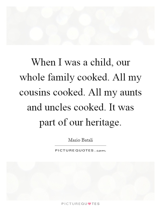 When I was a child, our whole family cooked. All my cousins cooked. All my aunts and uncles cooked. It was part of our heritage Picture Quote #1