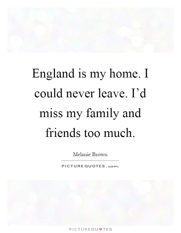 England is my home. I could never leave. I'd miss my family and friends too much Picture Quote #1