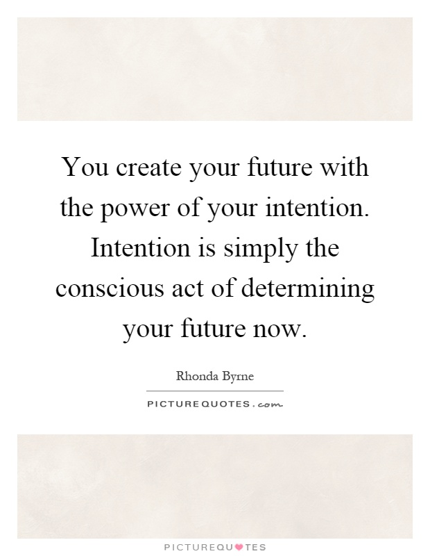 You create your future with the power of your intention. Intention is simply the conscious act of determining your future now Picture Quote #1