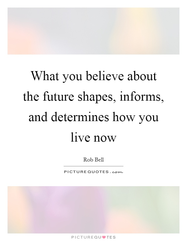 What you believe about the future shapes, informs, and determines how you live now Picture Quote #1