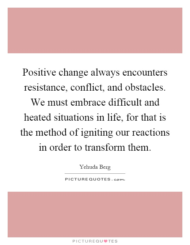 Positive change always encounters resistance, conflict, and obstacles. We must embrace difficult and heated situations in life, for that is the method of igniting our reactions in order to transform them Picture Quote #1