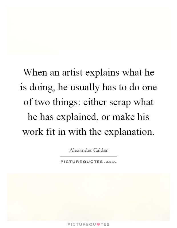 When an artist explains what he is doing, he usually has to do one of two things: either scrap what he has explained, or make his work fit in with the explanation Picture Quote #1