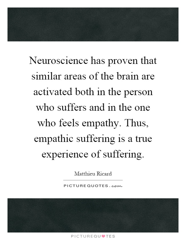 Neuroscience has proven that similar areas of the brain are activated both in the person who suffers and in the one who feels empathy. Thus, empathic suffering is a true experience of suffering Picture Quote #1