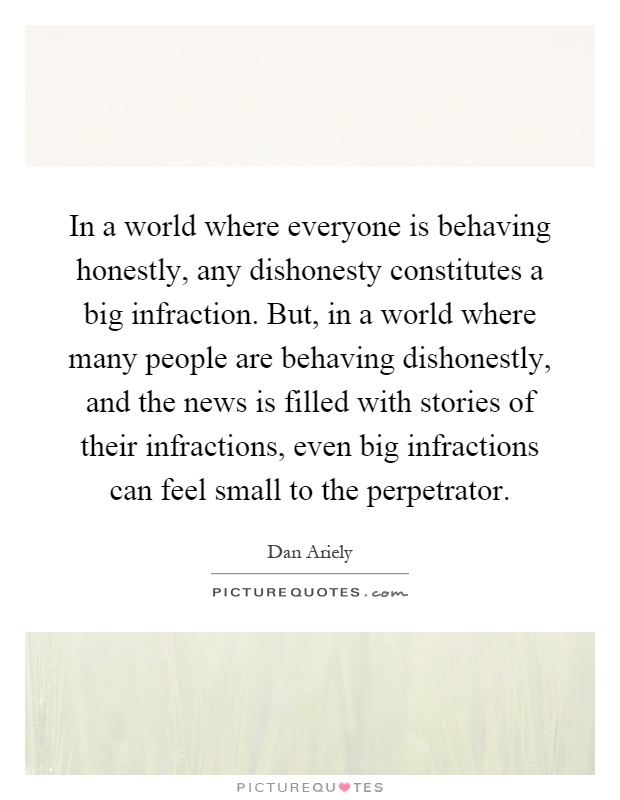 In a world where everyone is behaving honestly, any dishonesty constitutes a big infraction. But, in a world where many people are behaving dishonestly, and the news is filled with stories of their infractions, even big infractions can feel small to the perpetrator Picture Quote #1