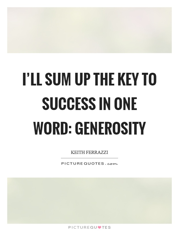 I'll sum up the key to success in one word: generosity Picture Quote #1