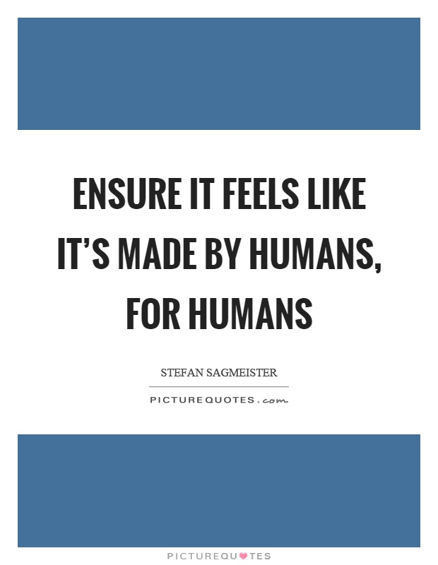 Ensure it feels like it's made by humans, for humans Picture Quote #1