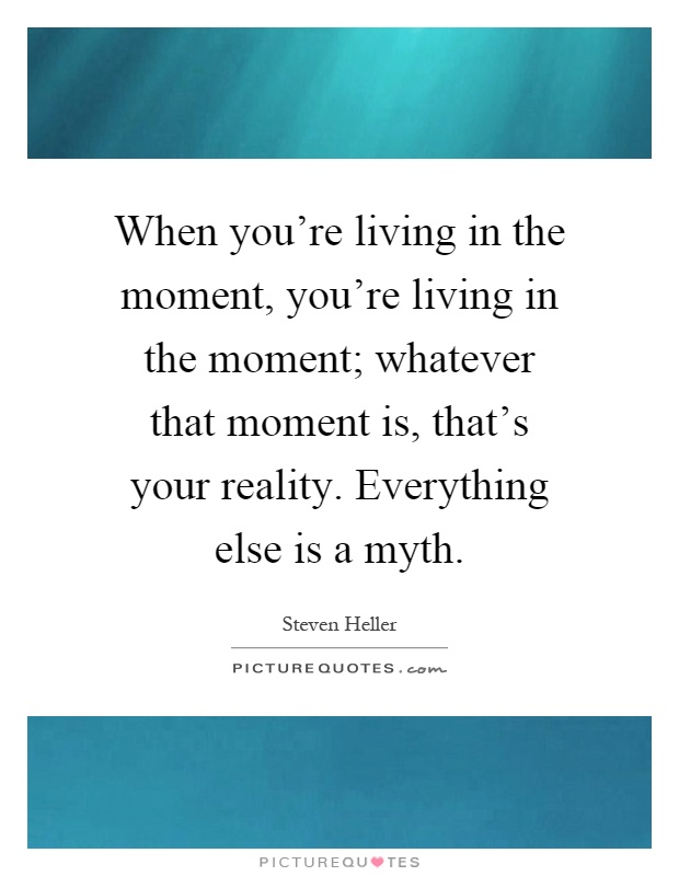 When you're living in the moment, you're living in the moment; whatever that moment is, that's your reality. Everything else is a myth Picture Quote #1