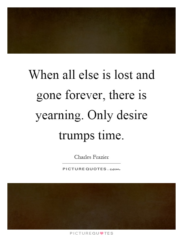 When all else is lost and gone forever, there is yearning. Only desire trumps time Picture Quote #1