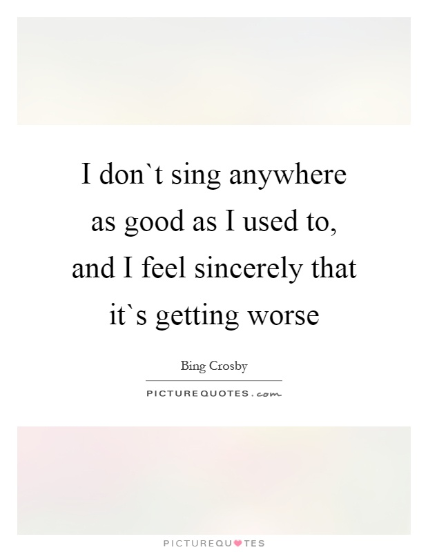 I don`t sing anywhere as good as I used to, and I feel sincerely that it`s getting worse Picture Quote #1