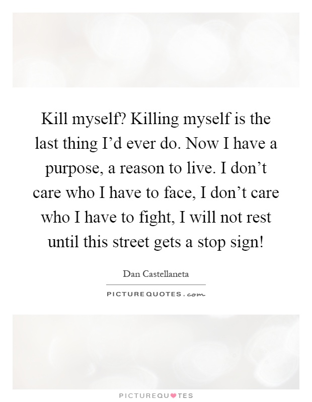 Kill myself? Killing myself is the last thing I'd ever do. Now I have a purpose, a reason to live. I don't care who I have to face, I don't care who I have to fight, I will not rest until this street gets a stop sign! Picture Quote #1