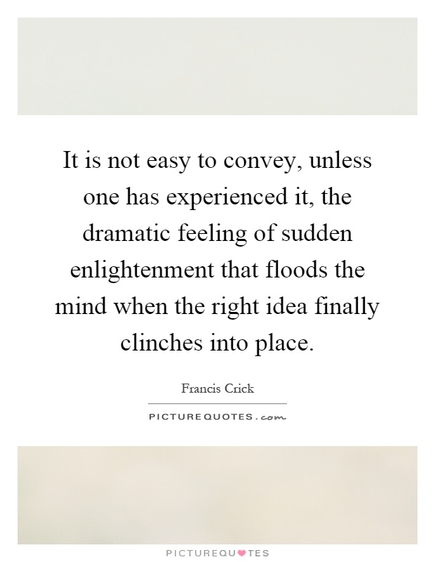 It is not easy to convey, unless one has experienced it, the dramatic feeling of sudden enlightenment that floods the mind when the right idea finally clinches into place Picture Quote #1