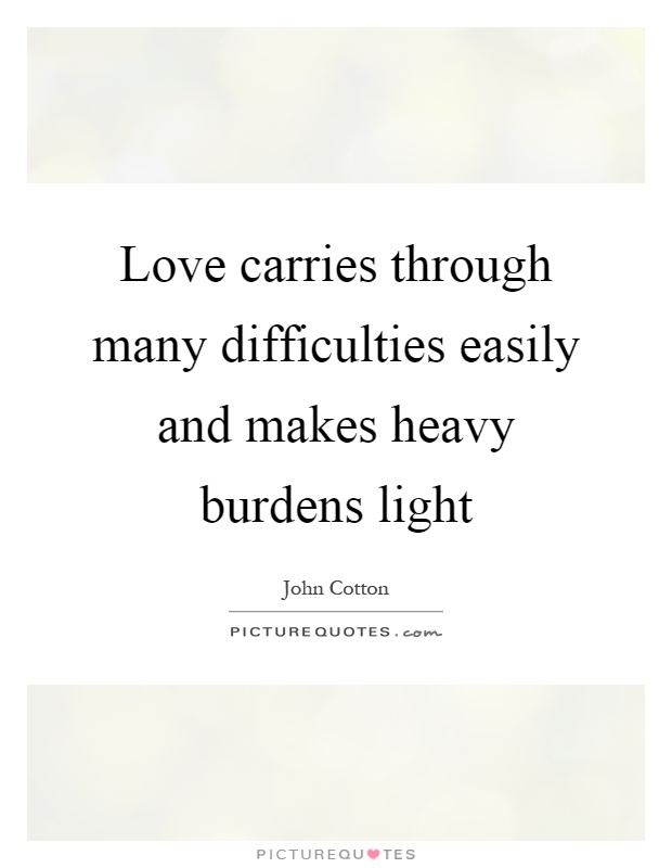 Love carries through many difficulties easily and makes heavy burdens light Picture Quote #1