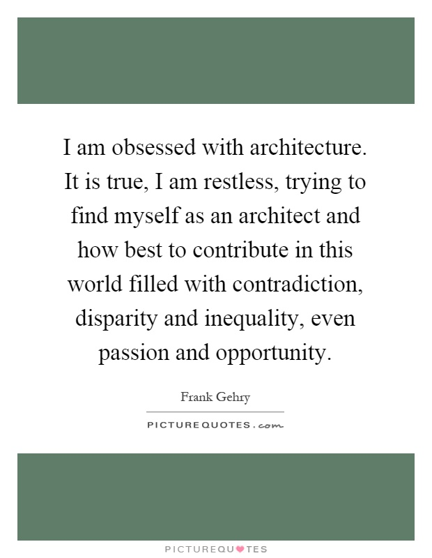 I am obsessed with architecture. It is true, I am restless, trying to find myself as an architect and how best to contribute in this world filled with contradiction, disparity and inequality, even passion and opportunity Picture Quote #1