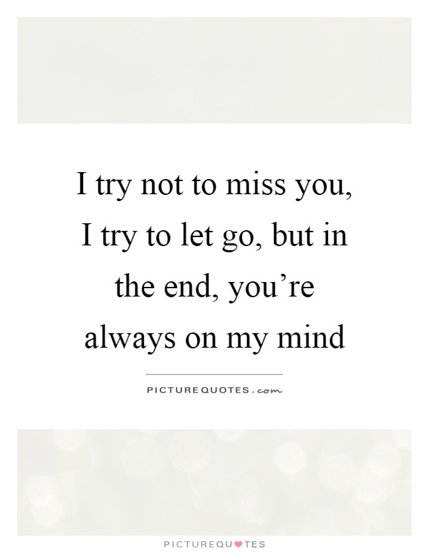 I try not to miss you, I try to let go, but in the end, you're always on my mind Picture Quote #1