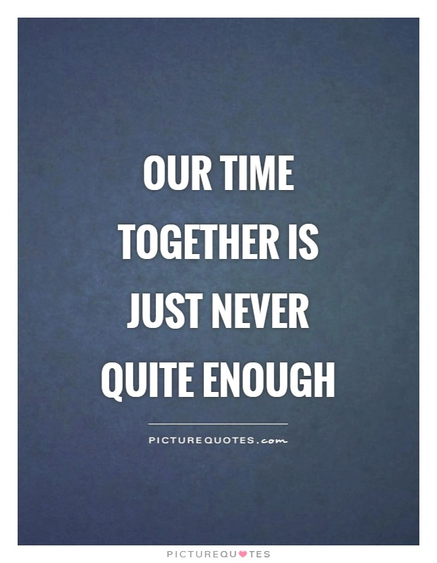 Our time together is just never quite enough Picture Quote #1