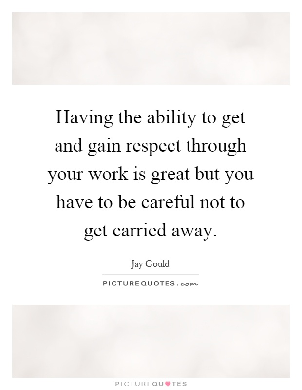 Having the ability to get and gain respect through your work is great but you have to be careful not to get carried away Picture Quote #1