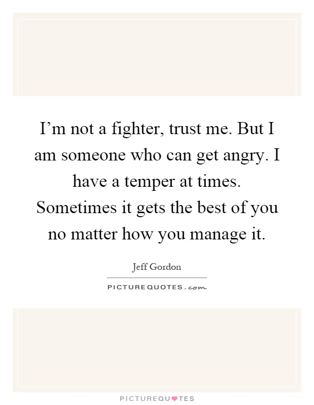 I'm not a fighter, trust me. But I am someone who can get angry. I have a temper at times. Sometimes it gets the best of you no matter how you manage it Picture Quote #1