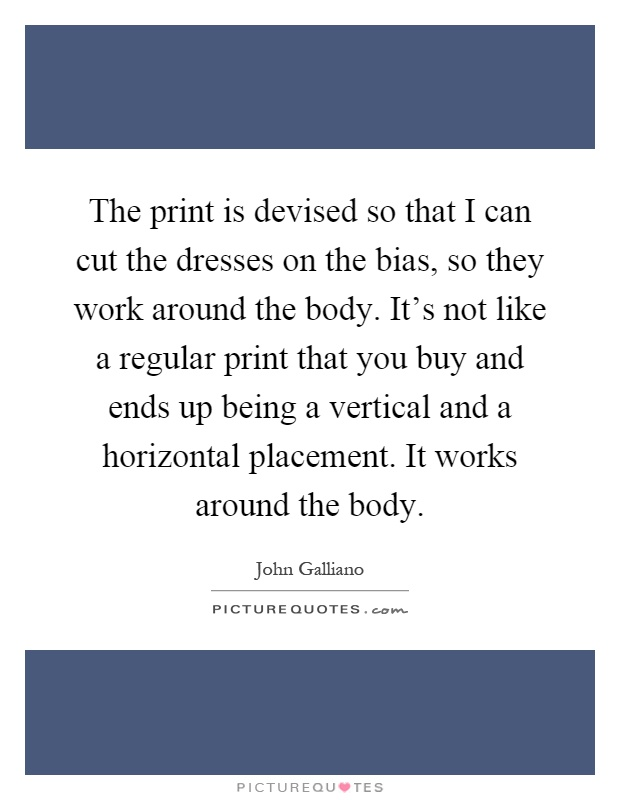 The print is devised so that I can cut the dresses on the bias, so they work around the body. It's not like a regular print that you buy and ends up being a vertical and a horizontal placement. It works around the body Picture Quote #1