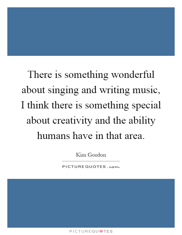 There is something wonderful about singing and writing music, I think there is something special about creativity and the ability humans have in that area Picture Quote #1