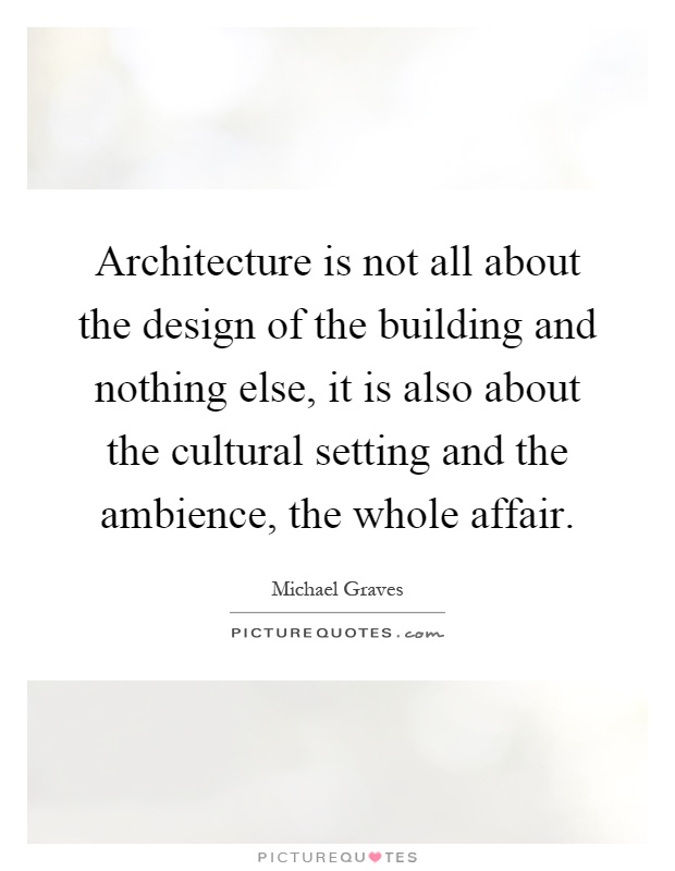 Architecture is not all about the design of the building and nothing else, it is also about the cultural setting and the ambience, the whole affair Picture Quote #1