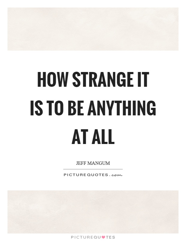 caf595aa8 How strange it is to be anything at all Picture Quote #1