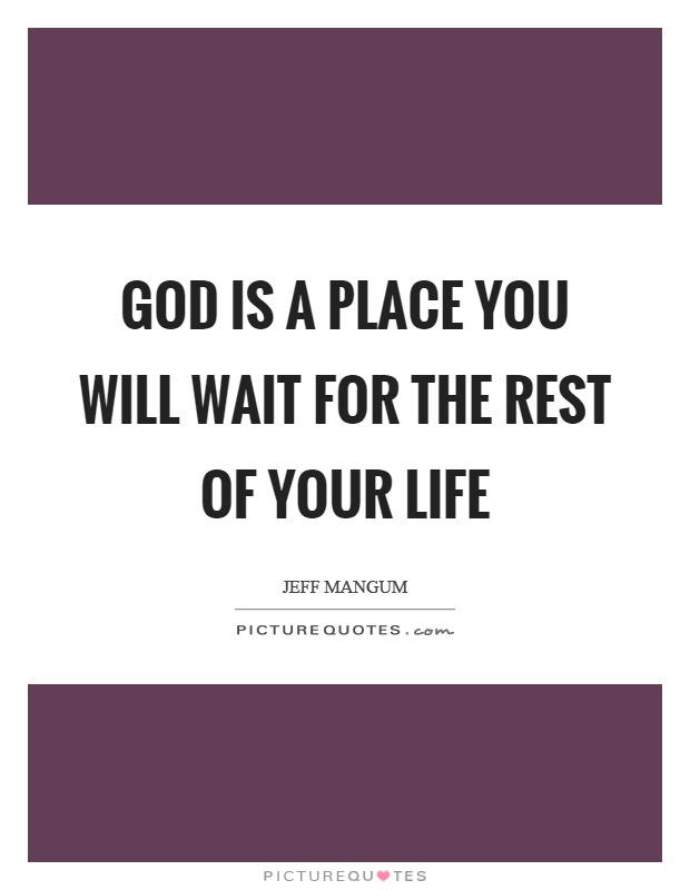 God is a place you will wait for the rest of your life Picture Quote #1