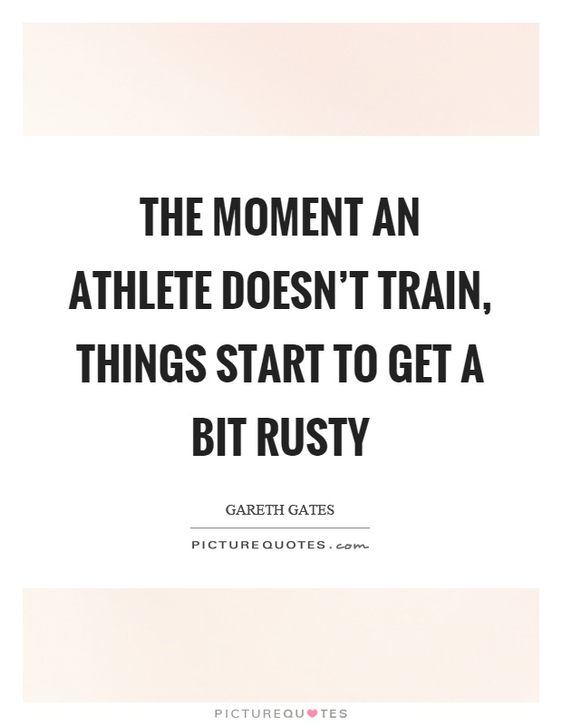 The moment an athlete doesn't train, things start to get a bit rusty Picture Quote #1
