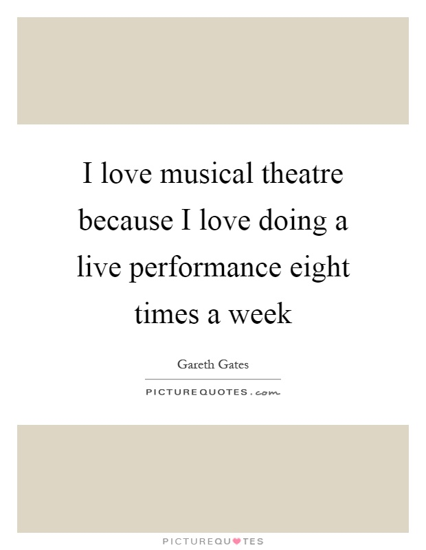 I Love Musical Theatre Because I Love Doing A Live Performance Eight Times  A Week