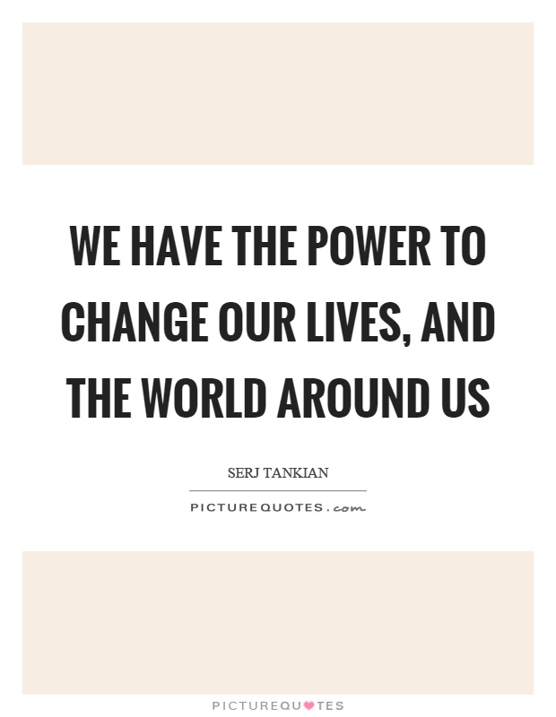 We have the power to change our lives, and the world around us Picture Quote #1