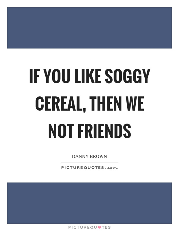 If you like soggy cereal, then we not friends Picture Quote #1