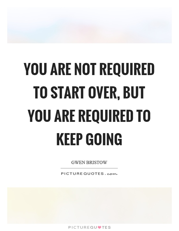 You are not required to start over, but you are required to keep going Picture Quote #1
