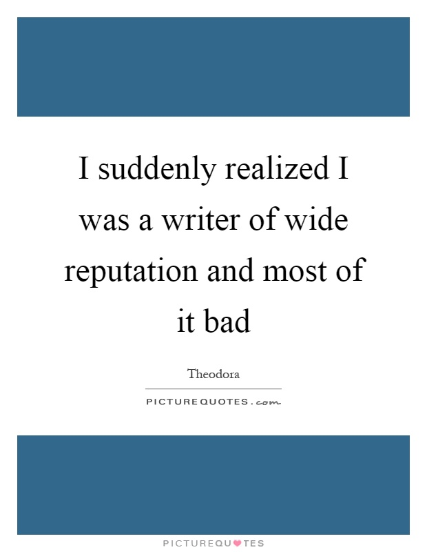 I suddenly realized I was a writer of wide reputation and most of it bad Picture Quote #1