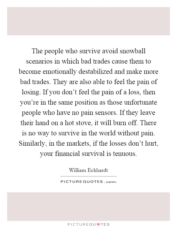 The people who survive avoid snowball scenarios in which bad trades cause them to become emotionally destabilized and make more bad trades. They are also able to feel the pain of losing. If you don't feel the pain of a loss, then you're in the same position as those unfortunate people who have no pain sensors. If they leave their hand on a hot stove, it will burn off. There is no way to survive in the world without pain. Similarly, in the markets, if the losses don't hurt, your financial survival is tenuous Picture Quote #1