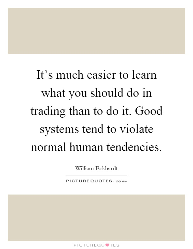 It's much easier to learn what you should do in trading than to do it. Good systems tend to violate normal human tendencies Picture Quote #1