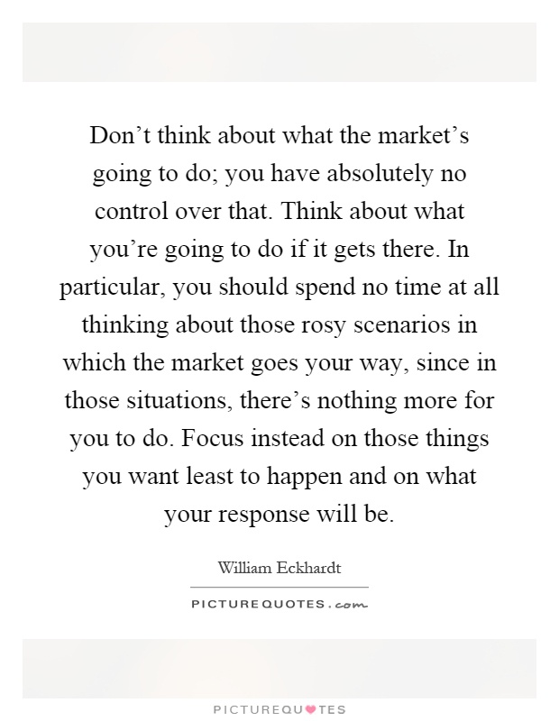 Don't think about what the market's going to do; you have absolutely no control over that. Think about what you're going to do if it gets there. In particular, you should spend no time at all thinking about those rosy scenarios in which the market goes your way, since in those situations, there's nothing more for you to do. Focus instead on those things you want least to happen and on what your response will be Picture Quote #1