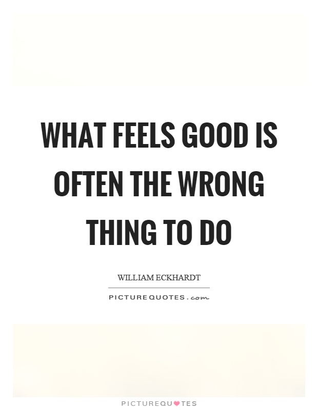 What feels good is often the wrong thing to do Picture Quote #1