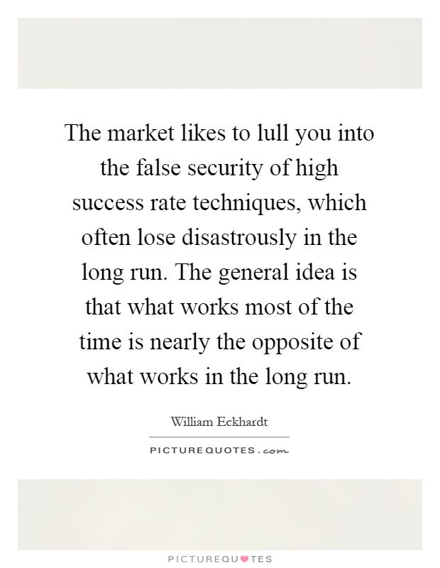 The market likes to lull you into the false security of high success rate techniques, which often lose disastrously in the long run. The general idea is that what works most of the time is nearly the opposite of what works in the long run Picture Quote #1