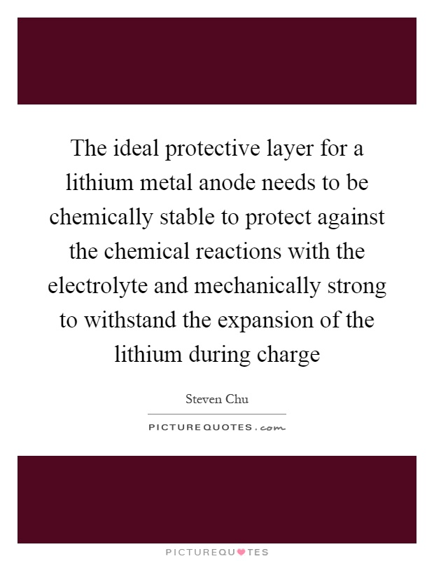 The ideal protective layer for a lithium metal anode needs to be chemically stable to protect against the chemical reactions with the electrolyte and mechanically strong to withstand the expansion of the lithium during charge Picture Quote #1
