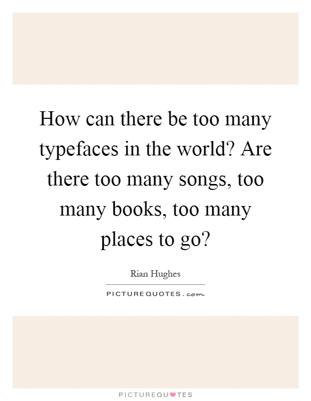 How can there be too many typefaces in the world? Are there too...  Picture ...