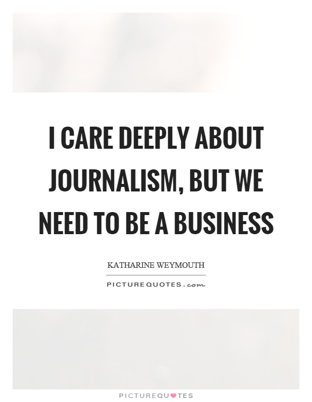 I care deeply about journalism, but we need to be a business Picture Quote #1