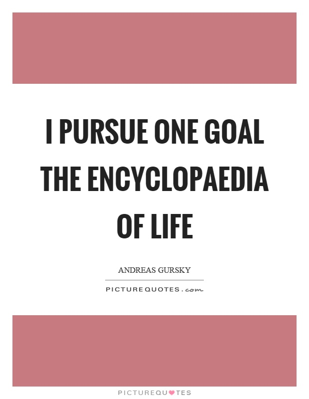 I pursue one goal the encyclopaedia of life Picture Quote #1
