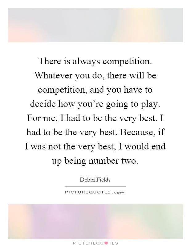 There is always competition. Whatever you do, there will be competition, and you have to decide how you're going to play. For me, I had to be the very best. I had to be the very best. Because, if I was not the very best, I would end up being number two Picture Quote #1