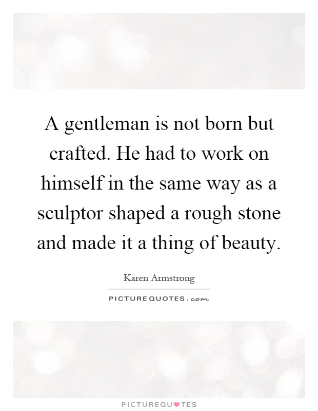 A gentleman is not born but crafted. He had to work on himself in the same way as a sculptor shaped a rough stone and made it a thing of beauty Picture Quote #1