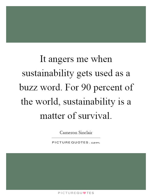 It angers me when sustainability gets used as a buzz word. For 90 percent of the world, sustainability is a matter of survival Picture Quote #1