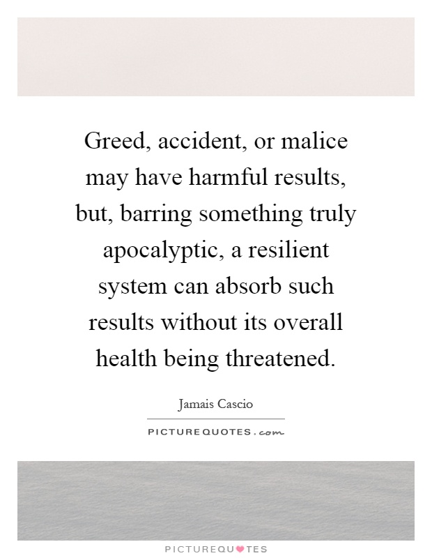 Greed, accident, or malice may have harmful results, but, barring something truly apocalyptic, a resilient system can absorb such results without its overall health being threatened Picture Quote #1