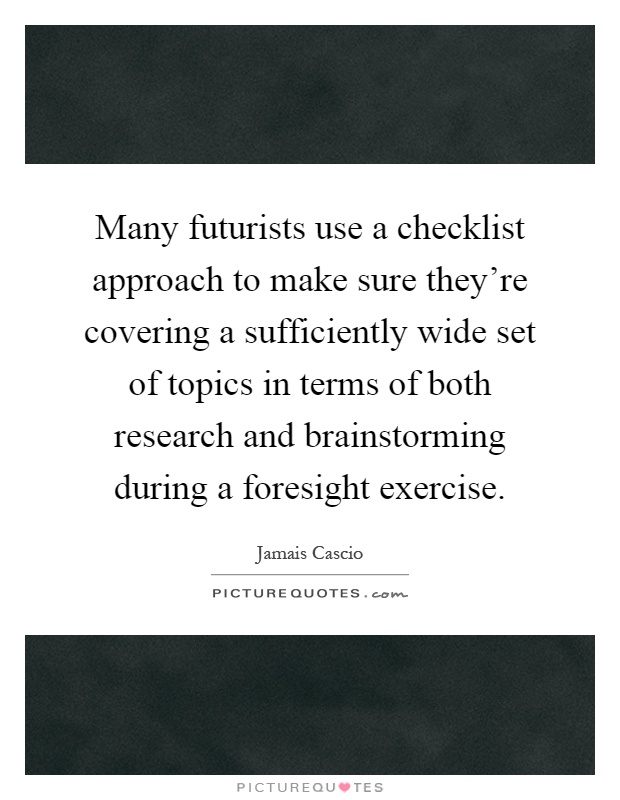 Many futurists use a checklist approach to make sure they're covering a sufficiently wide set of topics in terms of both research and brainstorming during a foresight exercise Picture Quote #1