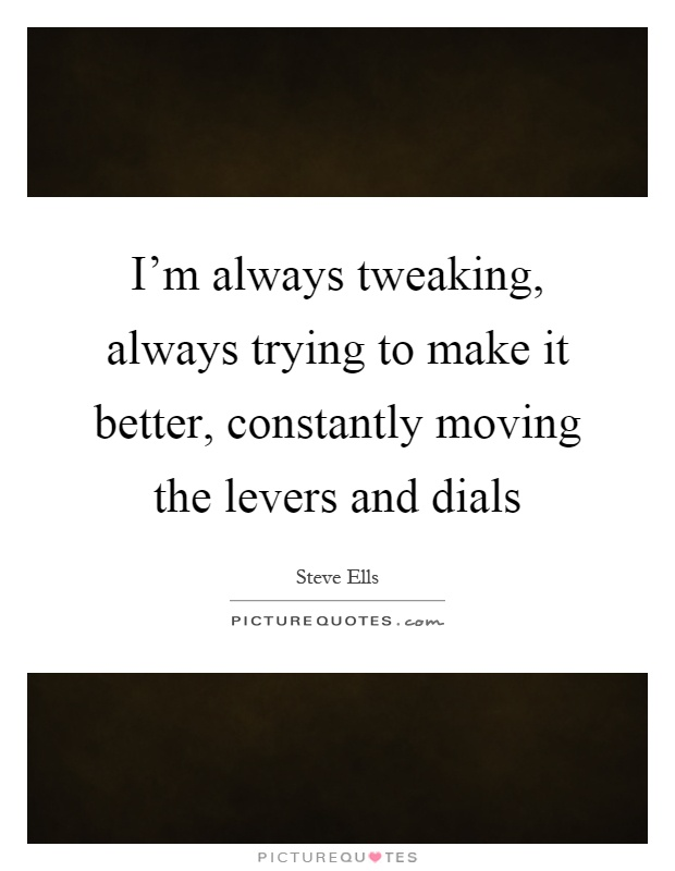 I'm always tweaking, always trying to make it better, constantly moving the levers and dials Picture Quote #1