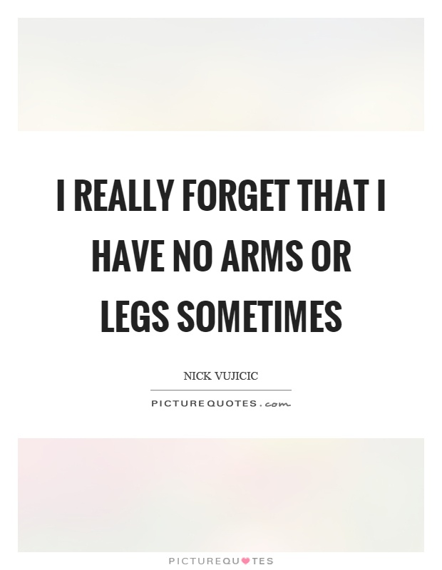 I really forget that I have no arms or legs sometimes Picture Quote #1